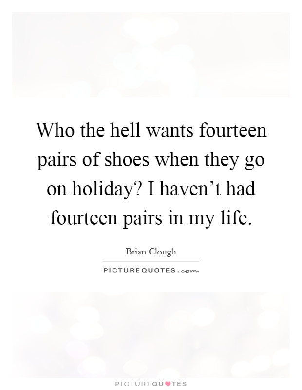 Who the hell wants fourteen pairs of shoes when they go on holiday? I haven't had fourteen pairs in my life Picture Quote #1
