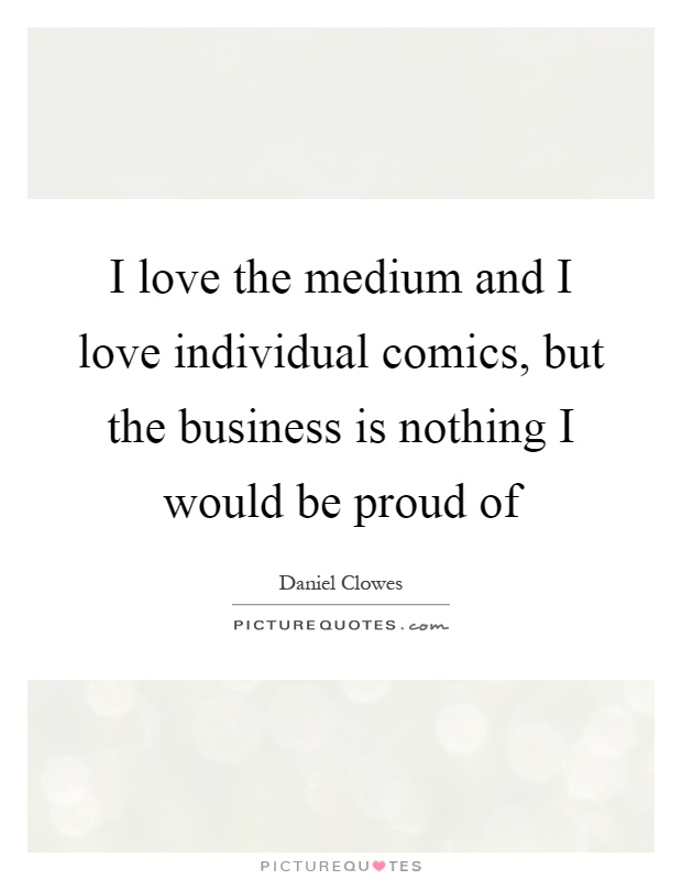 I love the medium and I love individual comics, but the business is nothing I would be proud of Picture Quote #1