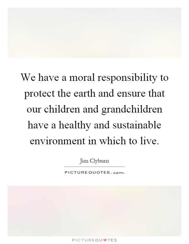We have a moral responsibility to protect the earth and ensure that our children and grandchildren have a healthy and sustainable environment in which to live Picture Quote #1