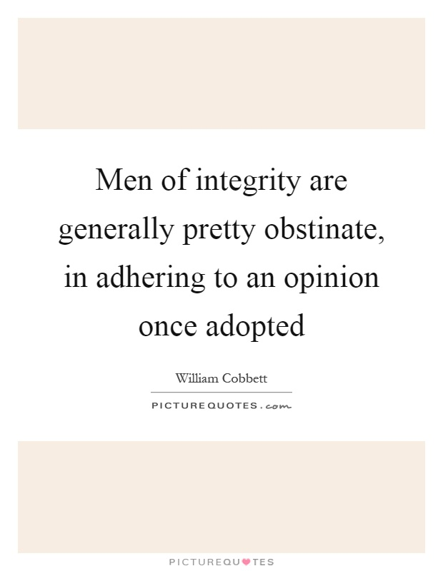 Men of integrity are generally pretty obstinate, in adhering to an opinion once adopted Picture Quote #1
