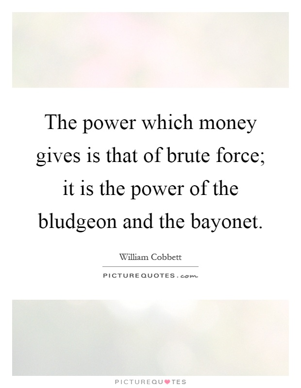 The power which money gives is that of brute force; it is the power of the bludgeon and the bayonet Picture Quote #1