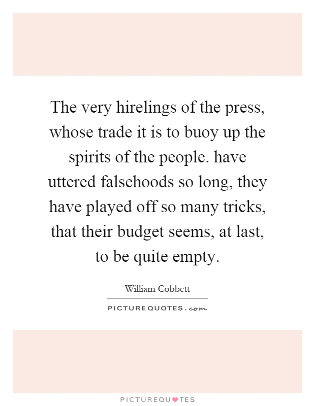 The very hirelings of the press, whose trade it is to buoy up the spirits of the people. have uttered falsehoods so long, they have played off so many tricks, that their budget seems, at last, to be quite empty Picture Quote #1