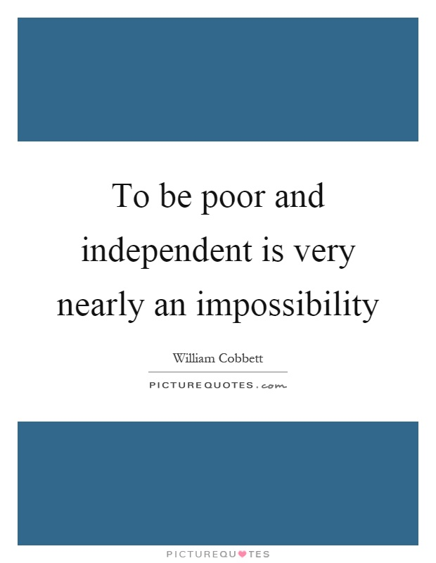 To be poor and independent is very nearly an impossibility Picture Quote #1