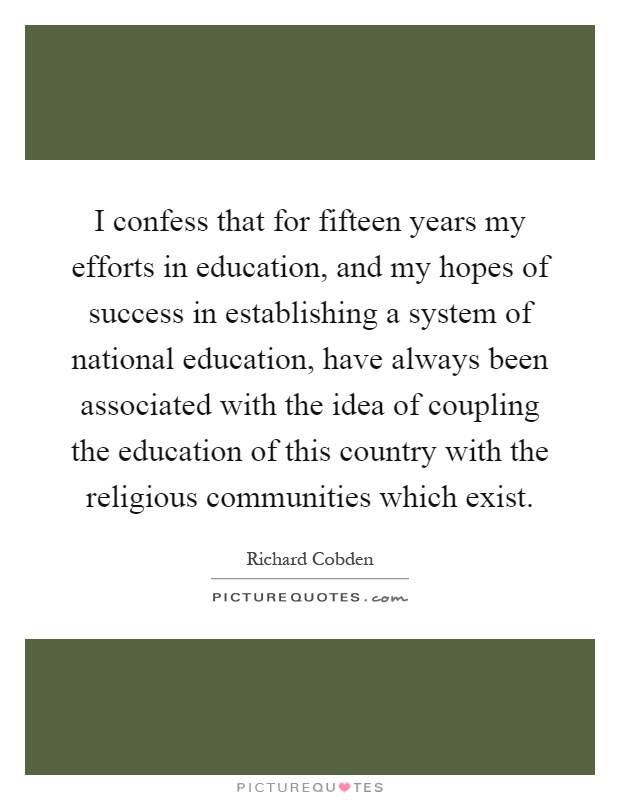 I confess that for fifteen years my efforts in education, and my hopes of success in establishing a system of national education, have always been associated with the idea of coupling the education of this country with the religious communities which exist Picture Quote #1