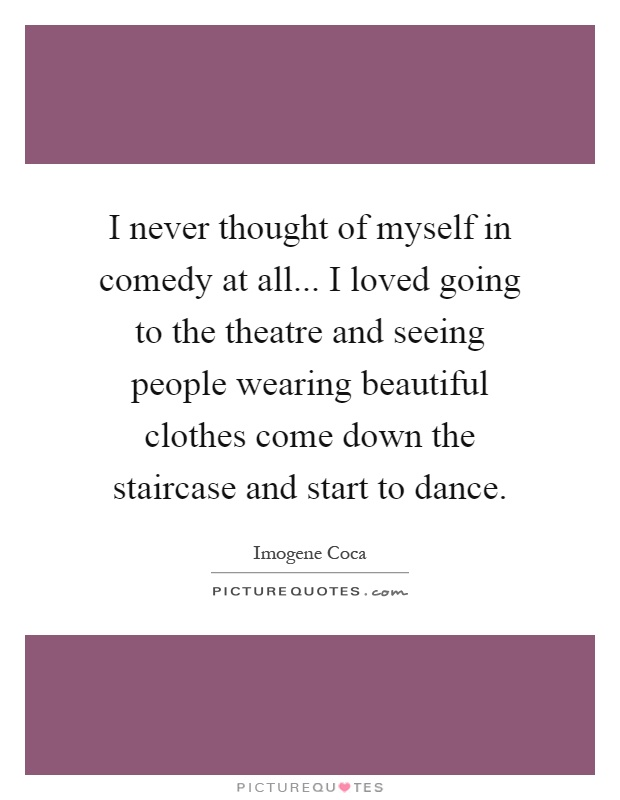 I never thought of myself in comedy at all... I loved going to the theatre and seeing people wearing beautiful clothes come down the staircase and start to dance Picture Quote #1