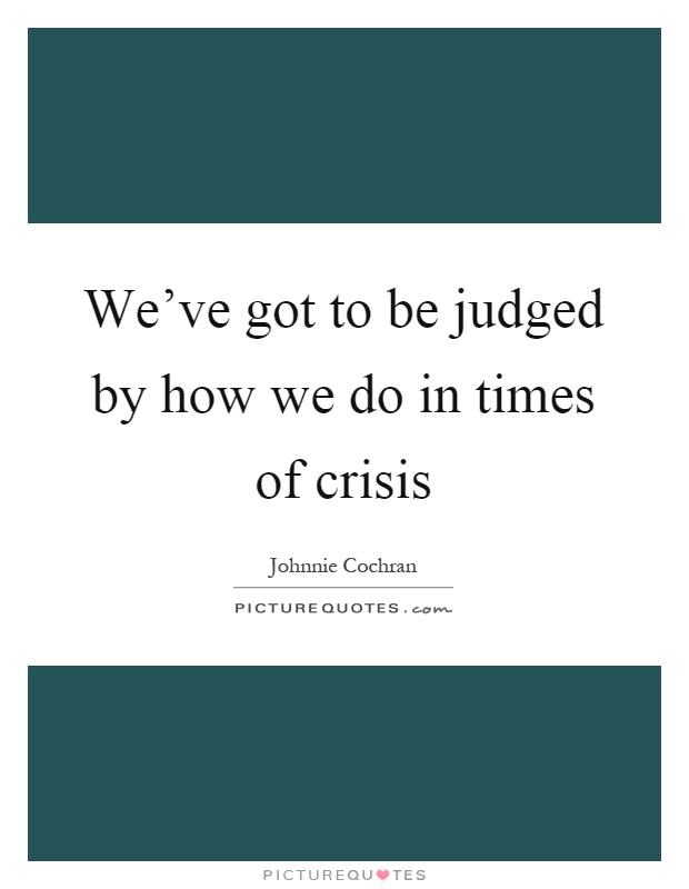 We've got to be judged by how we do in times of crisis Picture Quote #1