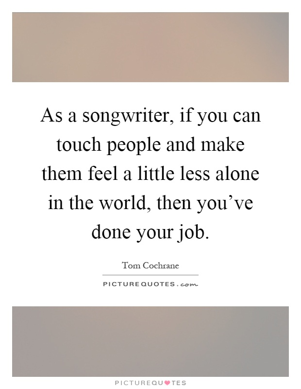 As a songwriter, if you can touch people and make them feel a little less alone in the world, then you've done your job Picture Quote #1