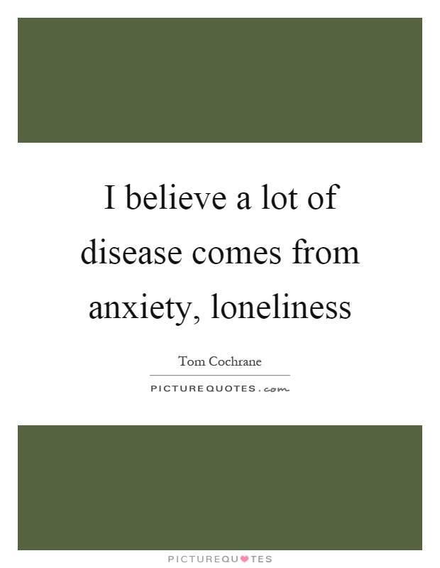 I believe a lot of disease comes from anxiety, loneliness Picture Quote #1