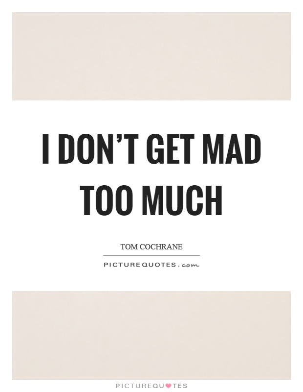 I don't get mad too much Picture Quote #1