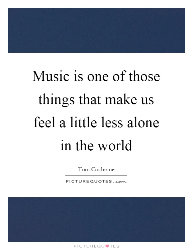 Music is one of those things that make us feel a little less alone in the world Picture Quote #1