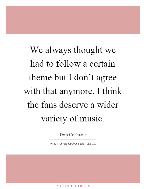 We always thought we had to follow a certain theme but I don't agree with that anymore. I think the fans deserve a wider variety of music Picture Quote #1