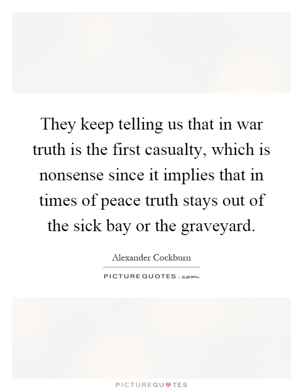They keep telling us that in war truth is the first casualty, which is nonsense since it implies that in times of peace truth stays out of the sick bay or the graveyard Picture Quote #1