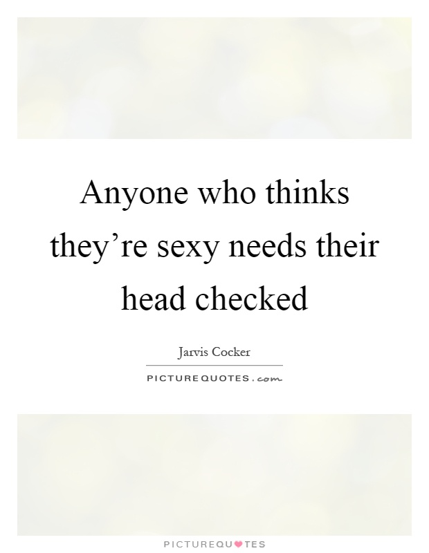 Anyone who thinks they're sexy needs their head checked Picture Quote #1