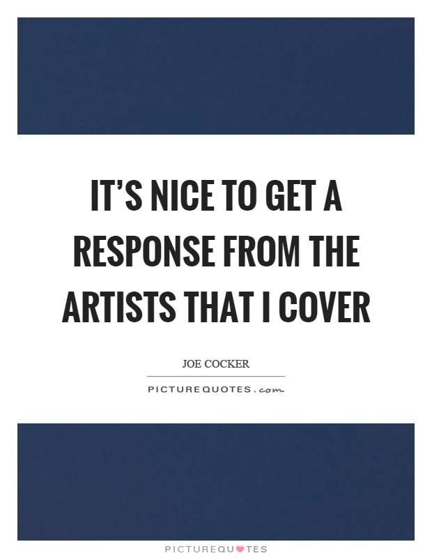 It's nice to get a response from the artists that I cover Picture Quote #1