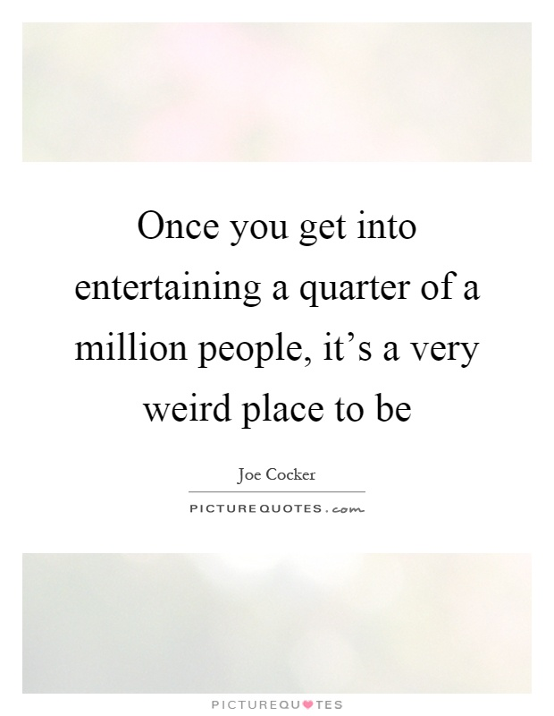 Once you get into entertaining a quarter of a million people, it's a very weird place to be Picture Quote #1