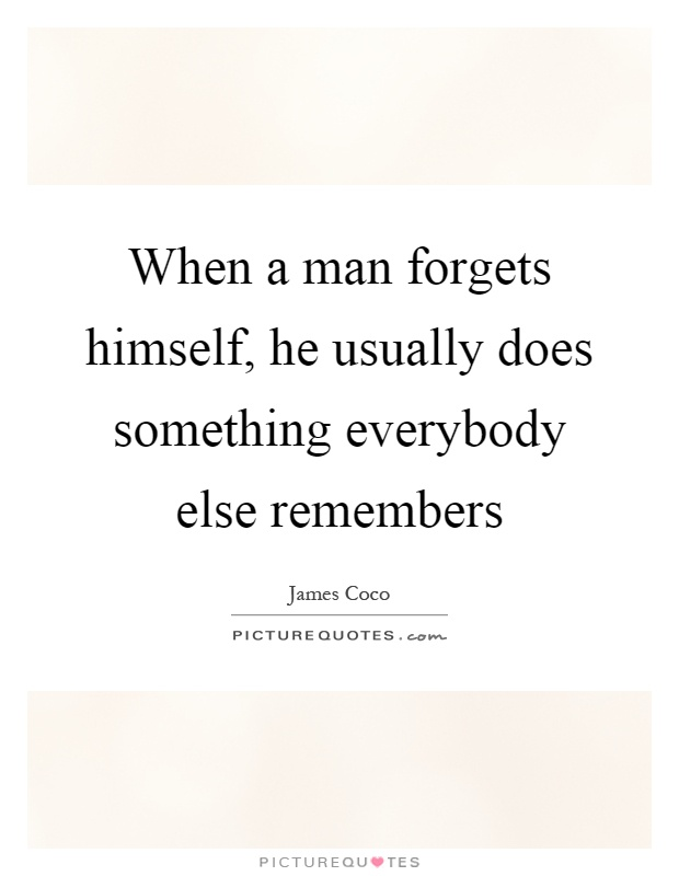 When a man forgets himself, he usually does something everybody else remembers Picture Quote #1