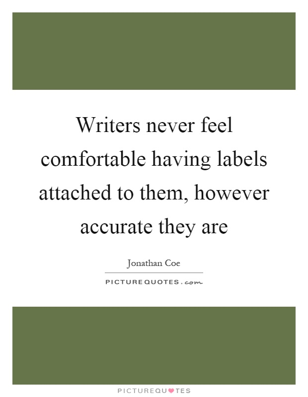 Writers never feel comfortable having labels attached to them, however accurate they are Picture Quote #1