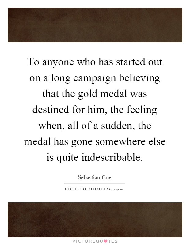 To anyone who has started out on a long campaign believing that the gold medal was destined for him, the feeling when, all of a sudden, the medal has gone somewhere else is quite indescribable Picture Quote #1