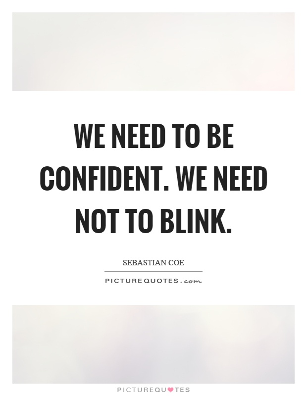 We need to be confident. We need not to blink Picture Quote #1