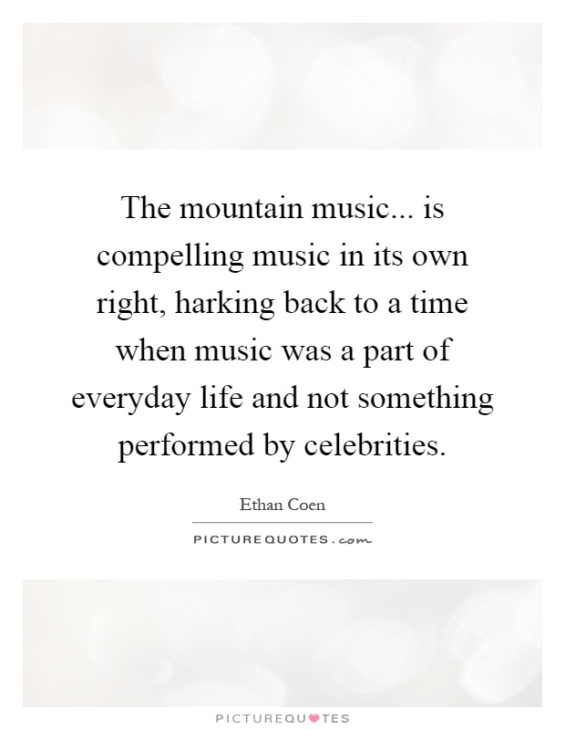 The mountain music... is compelling music in its own right, harking back to a time when music was a part of everyday life and not something performed by celebrities Picture Quote #1