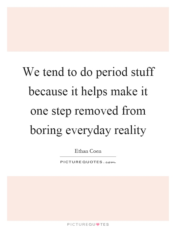 We tend to do period stuff because it helps make it one step removed from boring everyday reality Picture Quote #1