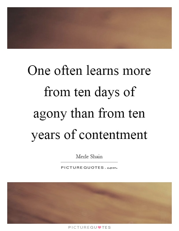 One often learns more from ten days of agony than from ten years of contentment Picture Quote #1