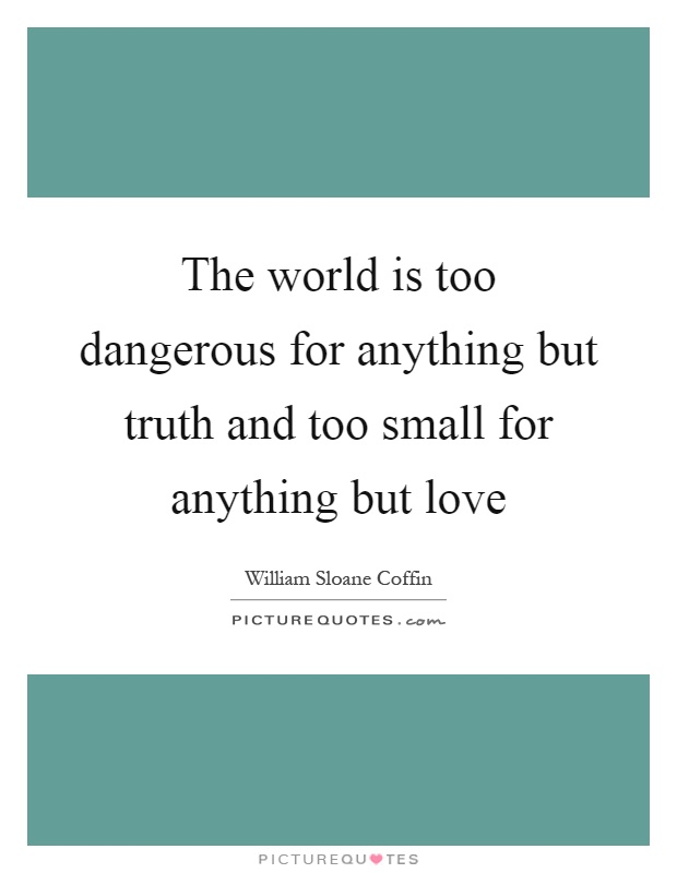 The world is too dangerous for anything but truth and too small for anything but love Picture Quote #1