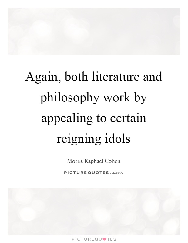Again, both literature and philosophy work by appealing to certain reigning idols Picture Quote #1
