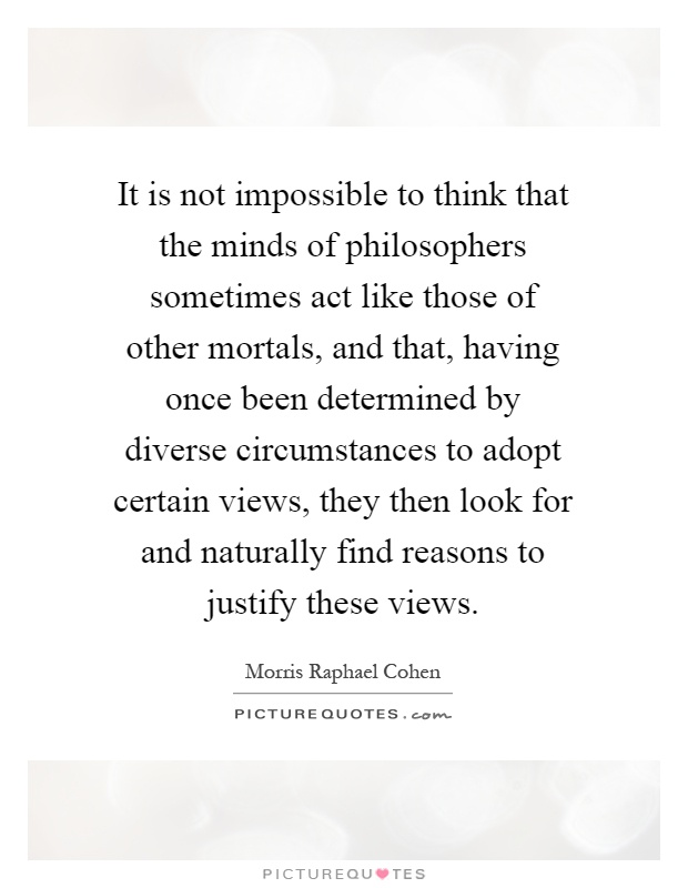It is not impossible to think that the minds of philosophers sometimes act like those of other mortals, and that, having once been determined by diverse circumstances to adopt certain views, they then look for and naturally find reasons to justify these views Picture Quote #1