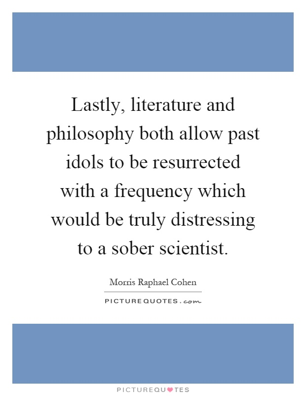Lastly, literature and philosophy both allow past idols to be resurrected with a frequency which would be truly distressing to a sober scientist Picture Quote #1