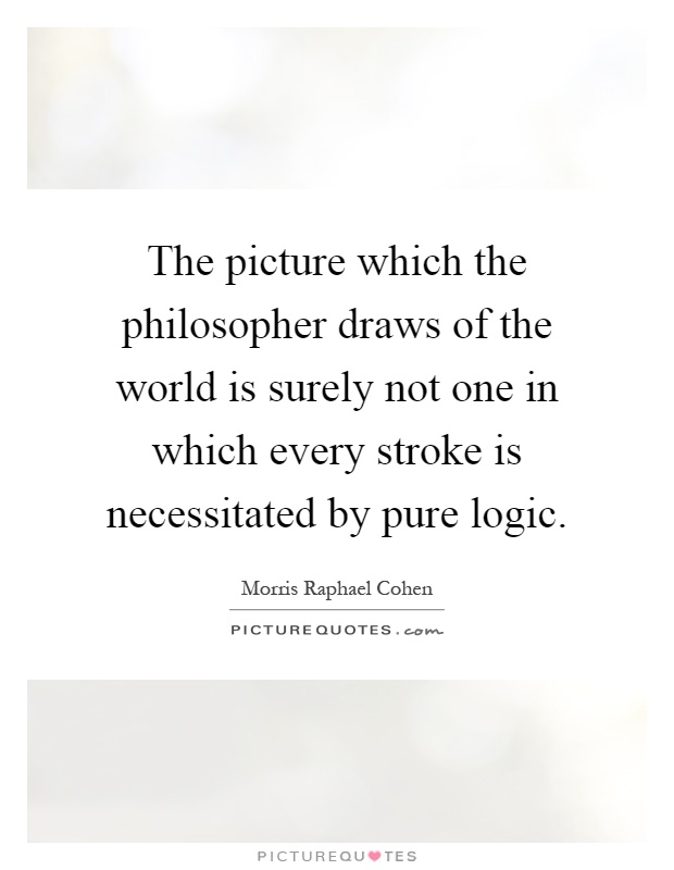 The picture which the philosopher draws of the world is surely not one in which every stroke is necessitated by pure logic Picture Quote #1