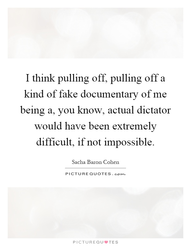 I think pulling off, pulling off a kind of fake documentary of me being a, you know, actual dictator would have been extremely difficult, if not impossible Picture Quote #1