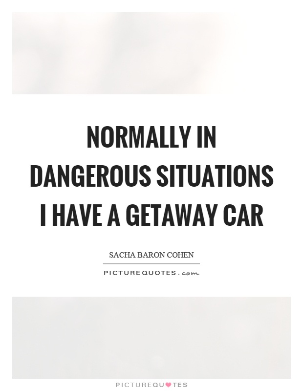 Normally in dangerous situations I have a getaway car Picture Quote #1