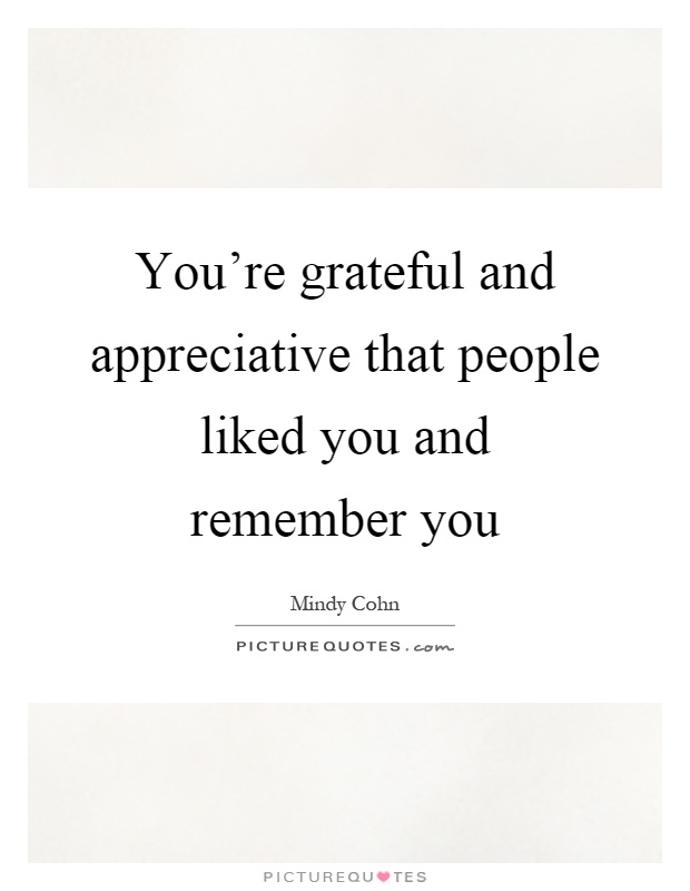 You're grateful and appreciative that people liked you and remember you Picture Quote #1