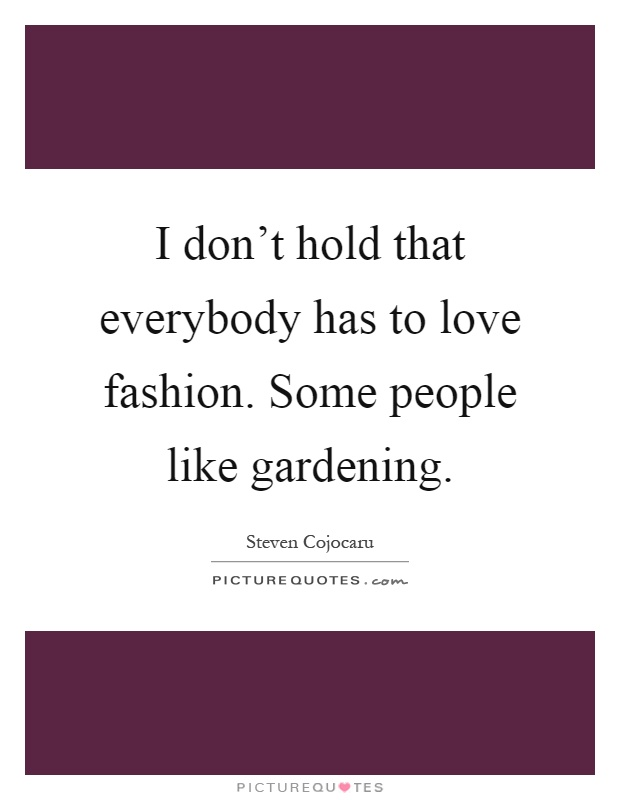 I don't hold that everybody has to love fashion. Some people like gardening Picture Quote #1