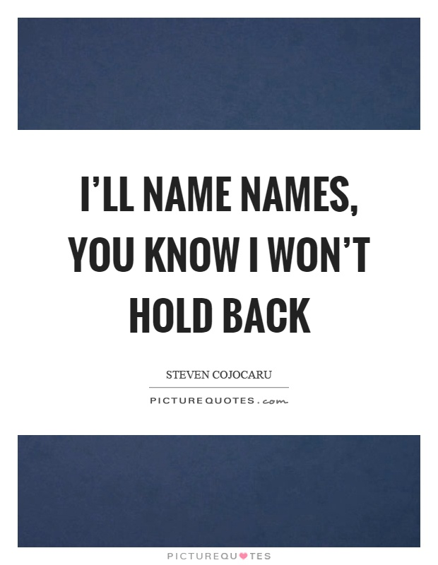 I'll name names, you know I won't hold back Picture Quote #1