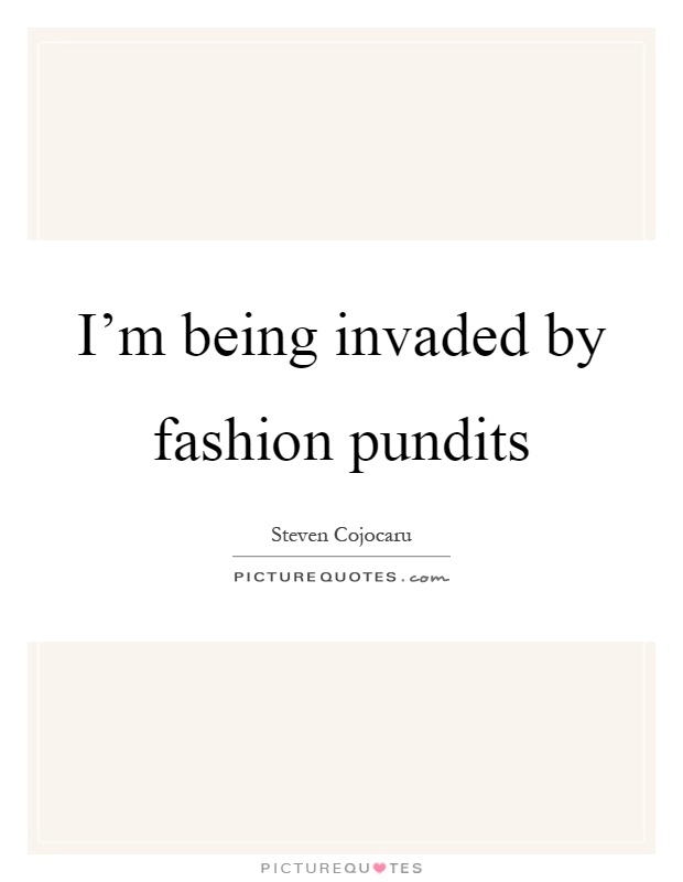 I'm being invaded by fashion pundits Picture Quote #1
