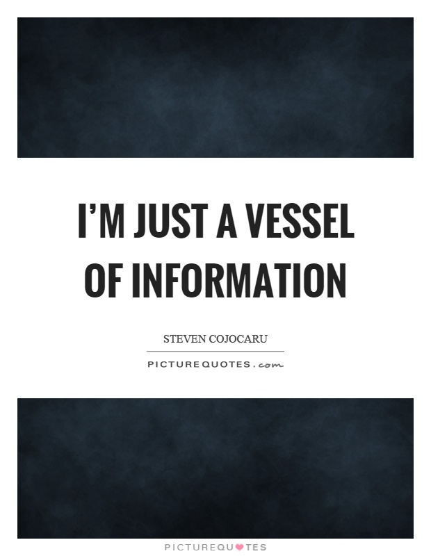 I'm just a vessel of information Picture Quote #1