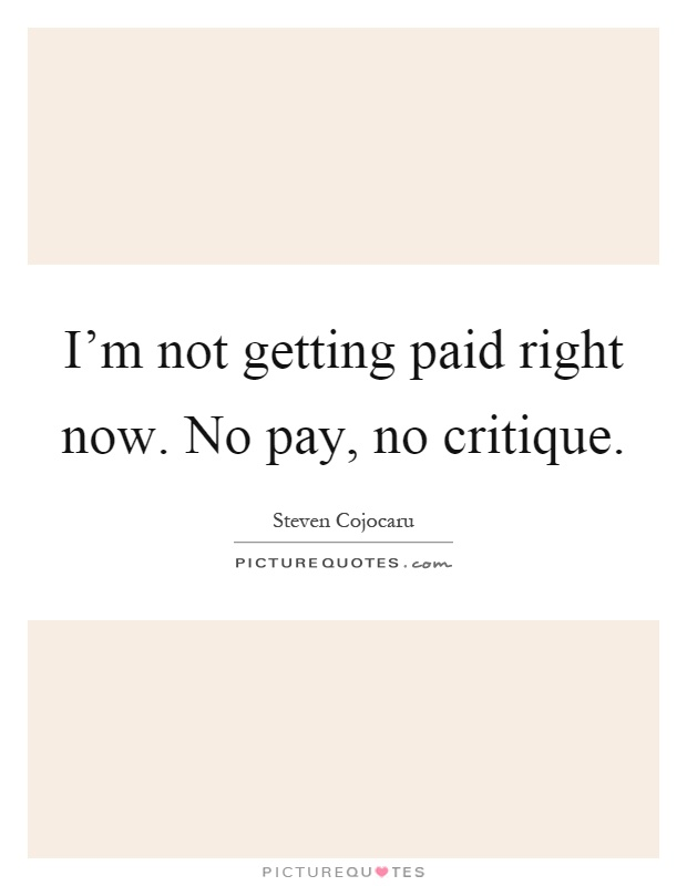 I'm not getting paid right now. No pay, no critique Picture Quote #1