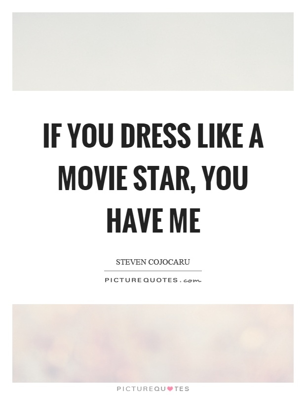 If you dress like a movie star, you have me Picture Quote #1