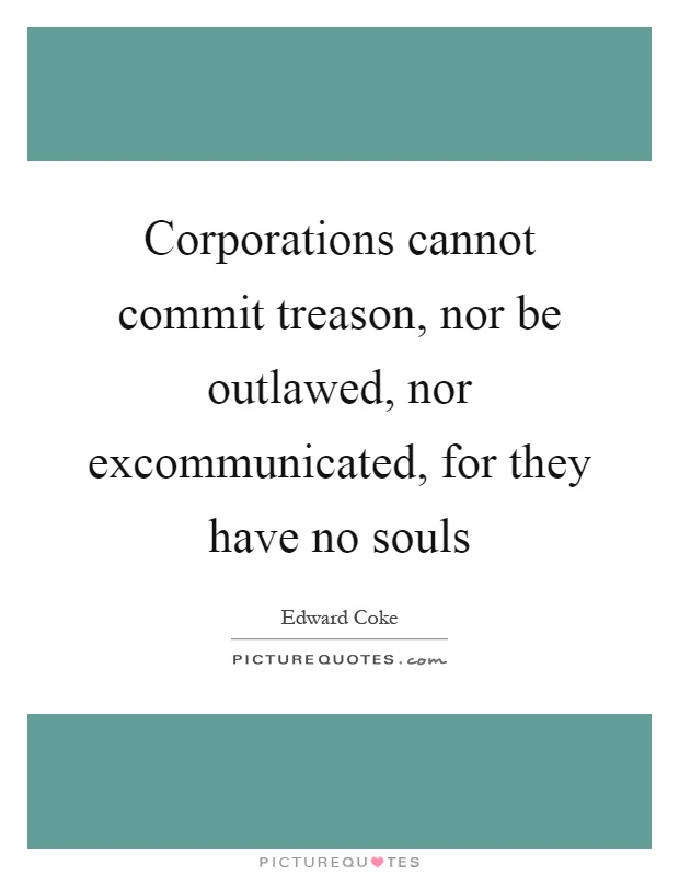 Corporations cannot commit treason, nor be outlawed, nor excommunicated, for they have no souls Picture Quote #1