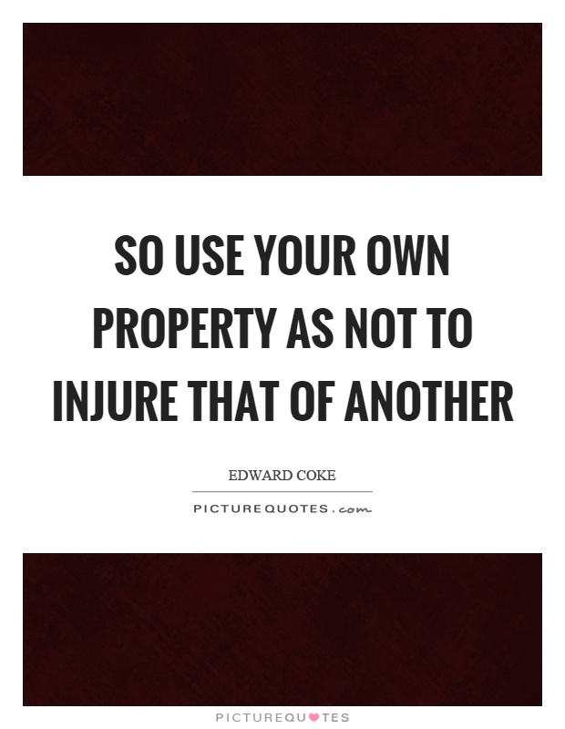 So use your own property as not to injure that of another Picture Quote #1