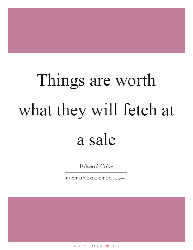 Things are worth what they will fetch at a sale Picture Quote #1
