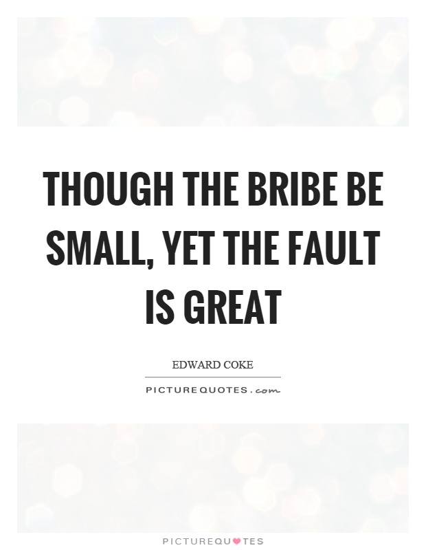 Though the bribe be small, yet the fault is great Picture Quote #1