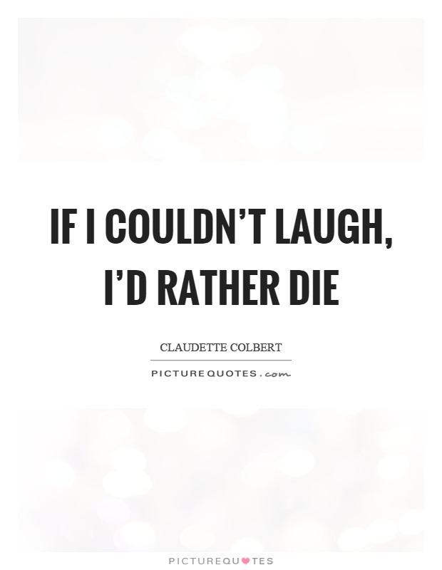 If I couldn't laugh, I'd rather die Picture Quote #1