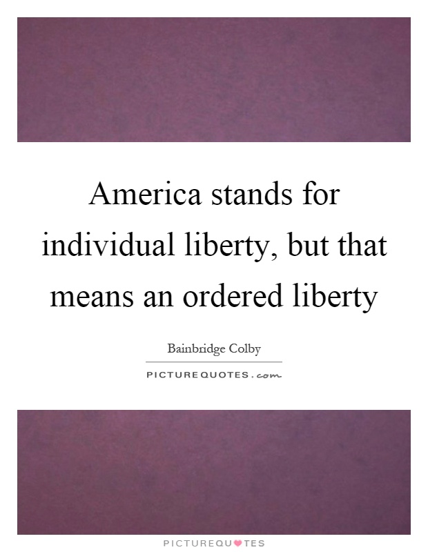 America stands for individual liberty, but that means an ordered liberty Picture Quote #1