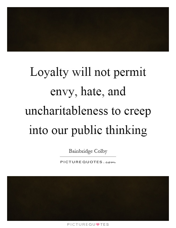 Loyalty will not permit envy, hate, and uncharitableness to creep into our public thinking Picture Quote #1