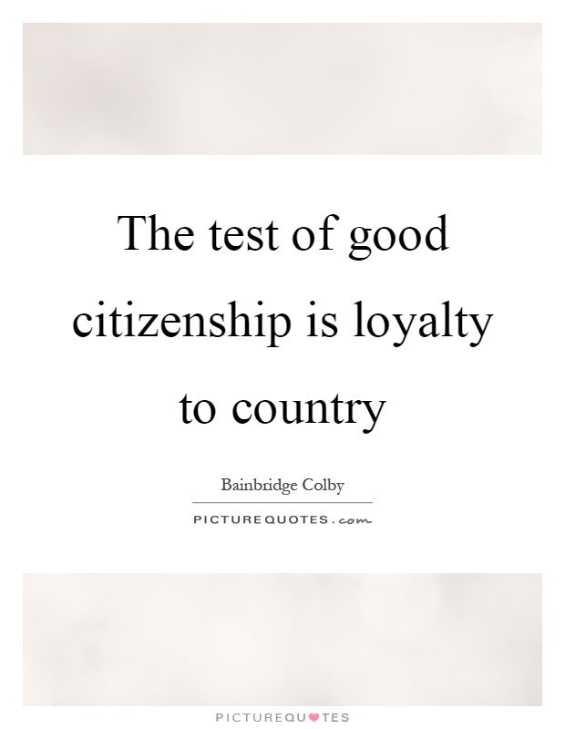 The test of good citizenship is loyalty to country Picture Quote #1