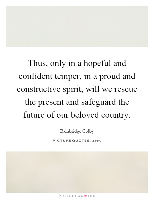 Thus, only in a hopeful and confident temper, in a proud and constructive spirit, will we rescue the present and safeguard the future of our beloved country Picture Quote #1