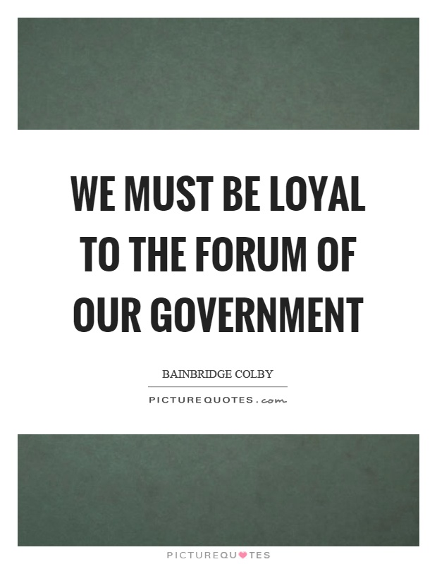 We must be loyal to the forum of our government Picture Quote #1